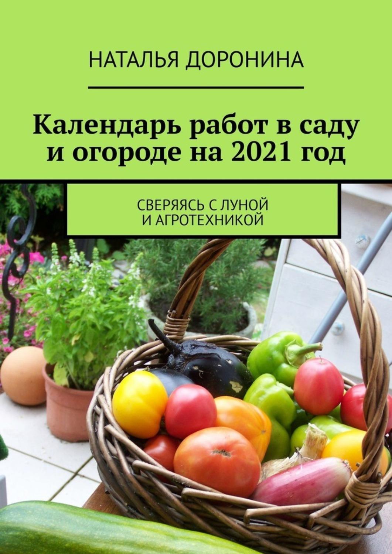 Календарь работ всаду иогороде на2021год. Сверяясь сЛуной иагротехникойТекст