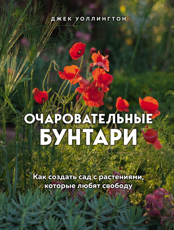 Очаровательные бунтари. Как создать сад с растениями, которые любят свободуPDF